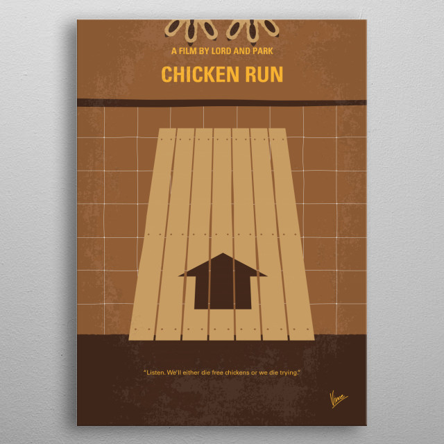 No789 My Chicken Run minimal movie poster When a cockerel apparently flies into a chicken farm, the chickens see him as an opportunity to escape their evil owners. Directors: Peter Lord, Nick Park Stars: Mel Gibson, Julia Sawalha, Phil Daniels  metal poster