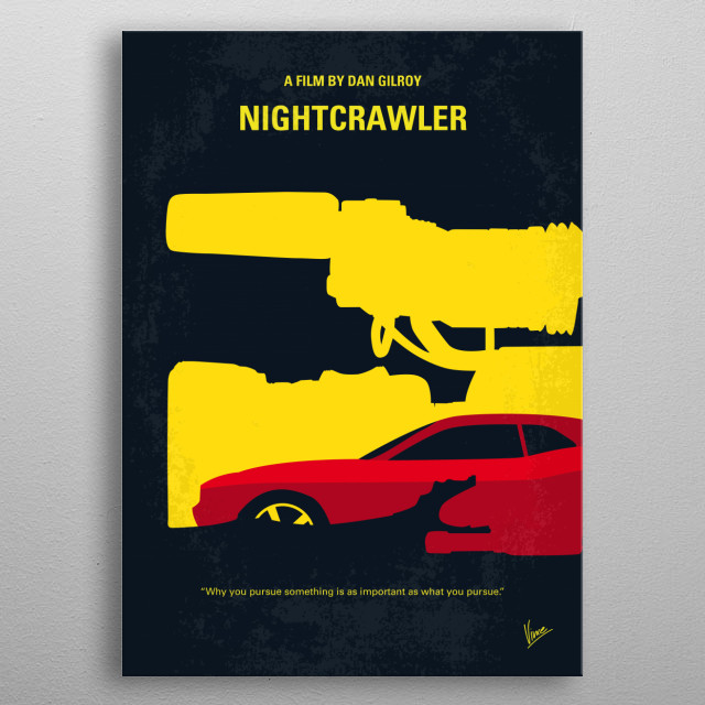 No794 My Nightcrawler minimal movie poster When Louis Bloom, a driven man desperate for work, muscles into the world of L.A. crime journalism, he blurs the line between observer and participant to become the star of his own story. Director: Dan Gilroy Stars: Jake Gyllenhaal, Rene Russo, Bill Paxton  metal poster