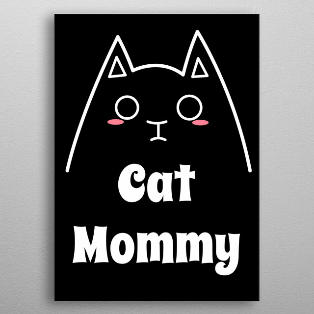 Love My Cat Mommy. Best way to Show the world how proud You are for being a Crazy Cat Lady. This year's Mothers Day is dedicated to You and all Your lovely Cats! metal poster