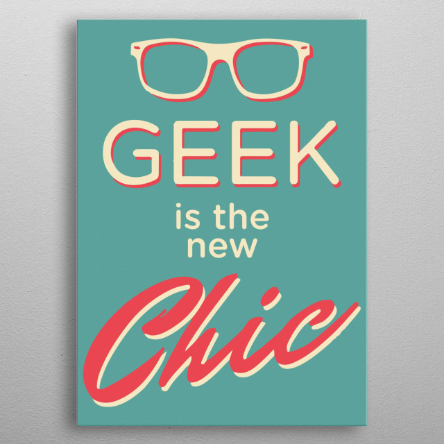 Geek is the new Chic metal poster