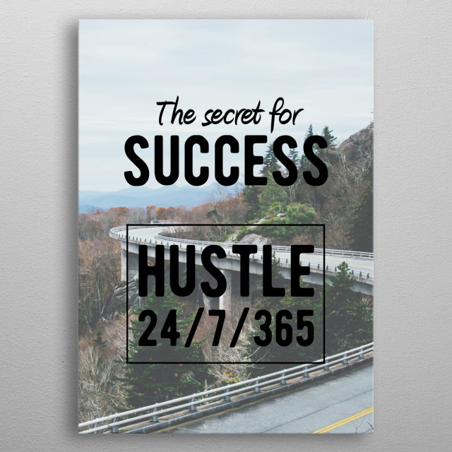 The Secret for success is to Hustle 24/7/365! Motivational and Inspirational quotes for office or personal use. Ideal gift for the driven, the hustlers, the doers and the for those who grind. metal poster