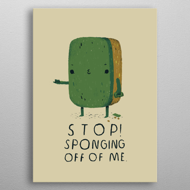 stop sponging off of me metal poster