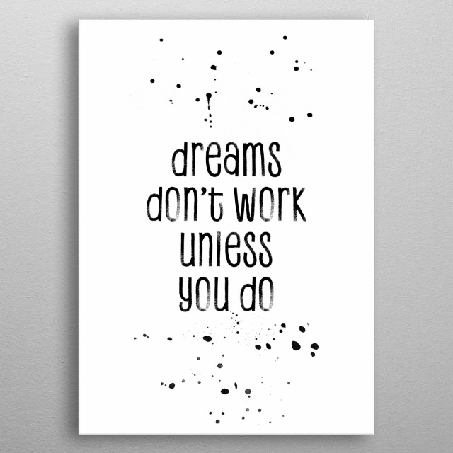 This motivational phrase will help you succeed and achieve more today, tomorrow and in the future. DREAMS DON`T WORK UNLESS YOU DO. metal poster