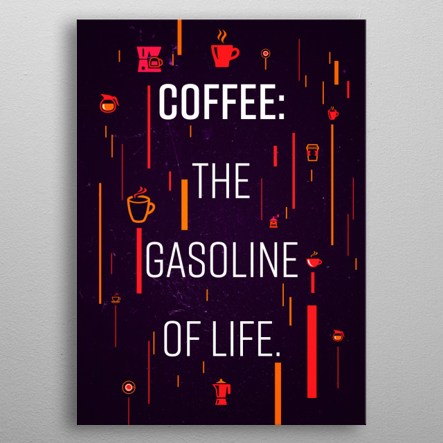 Coffee. The Gasoline of life metal poster