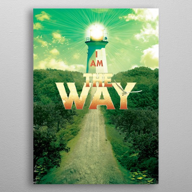 """I Am The Way - Thomas said to Him, """"Lord, we do not know where You are going, and how can we know the way?"""" Jesus said to him, """"I am the way metal poster"""