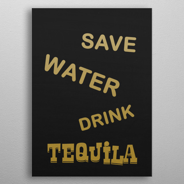 SAVE WATER DRINK TEQUILA Typography and text art poster made our of metal metal poster