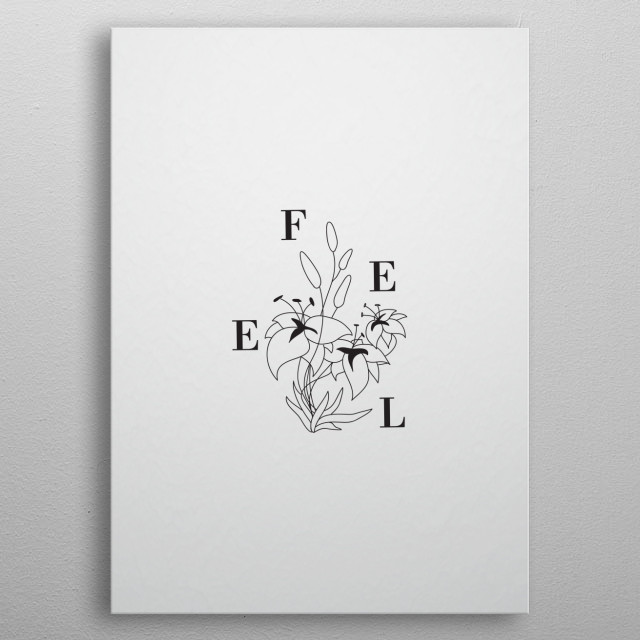 Typography and floriography combined to create a minimalist, elgant illustration. To feel is a privilege. metal poster