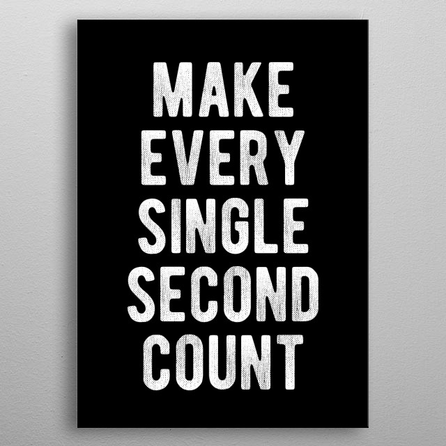 Your time is limited and valuable! Make every single second of it count!  metal poster