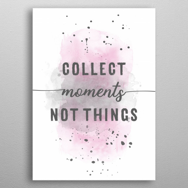 This motivational phrase will help you succeed and achieve more today, tomorrow and in the future. COLLECT MOMENTS NOT THINGS. metal poster