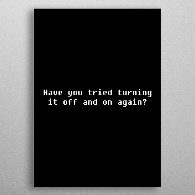 Have you tried turning it off and on again ? metal poster