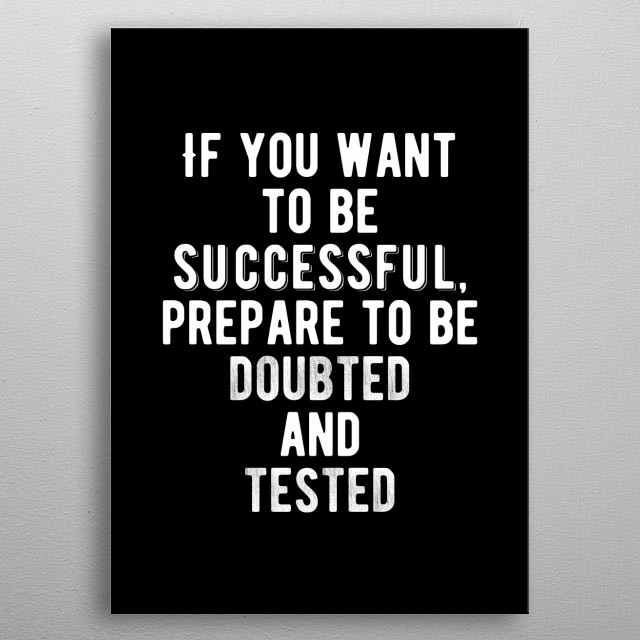 If you want to be successful be prepared to be doubted and tested! Minimal black and white motivational poster.  metal poster