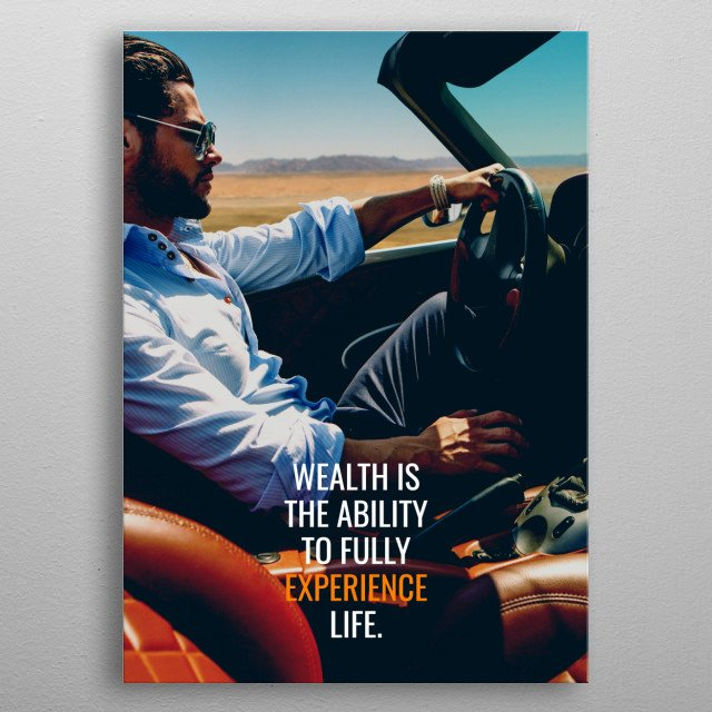 Wealth is the ability to Fully Experience Life. metal poster