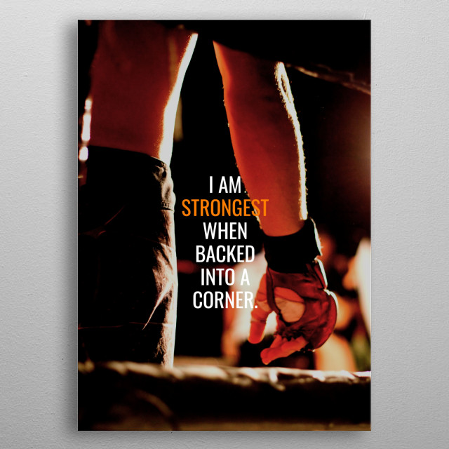I am strongest when backed into a corner.  metal poster