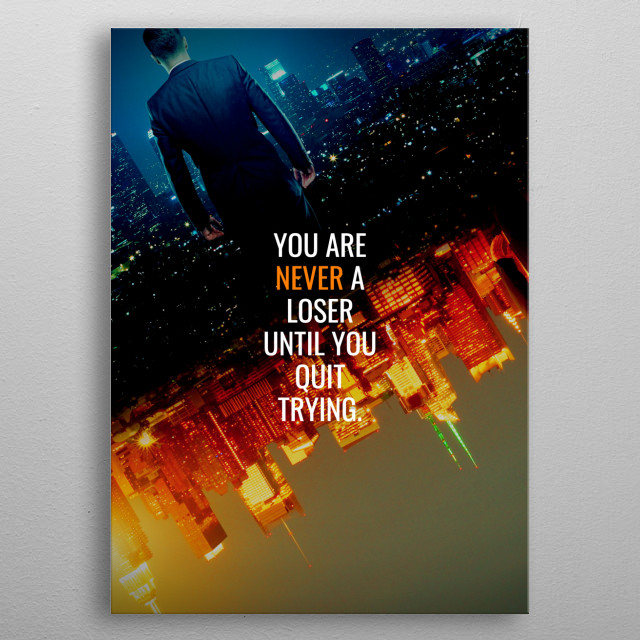 You are never a loser until you quit trying. metal poster
