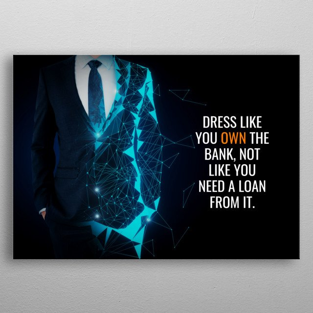 Dress like you OWN the bank, not like you need a loan from it.  metal poster