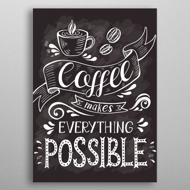 Coffee makes everything possible metal poster