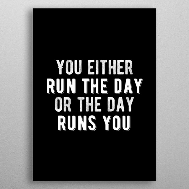 You either run the day or the day runs you. Bold and inspiring minimal black and white motivational poster.  metal poster