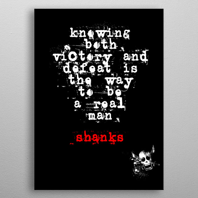 This displate highlights a quote by Shanks a known character in One Piece Anime. Plus, a small skull illustration at the bottom part. metal poster