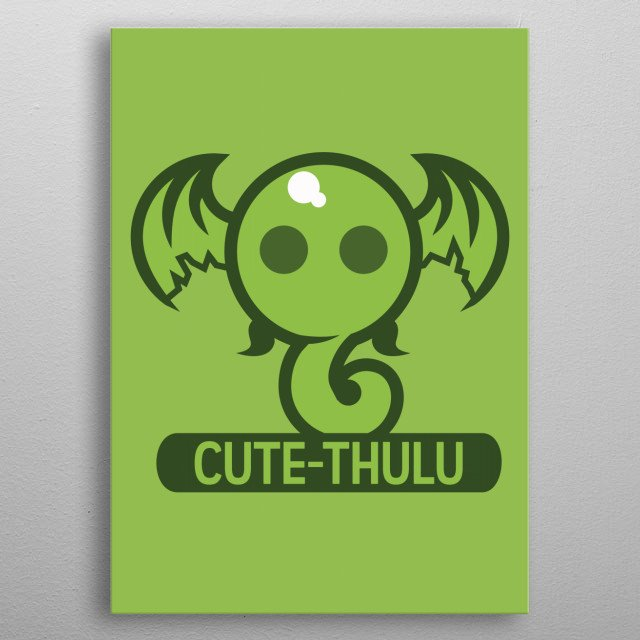 However, did you know that the Lovecraft creation Cthulhu has an alter ego called Cute-thulu? Its name says it all. metal poster