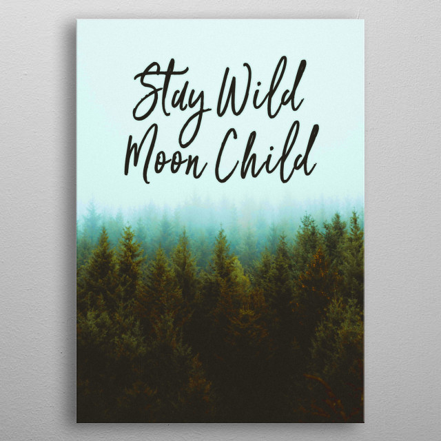 Stay Wild Moon Child life philosophy. Never change. Keep doing what you're doing. Original image credit: Clement M. metal poster