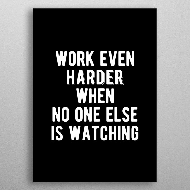 Work even harder when no one else is watching. Bold and inspiring minimal black and white motivational quotes.  metal poster