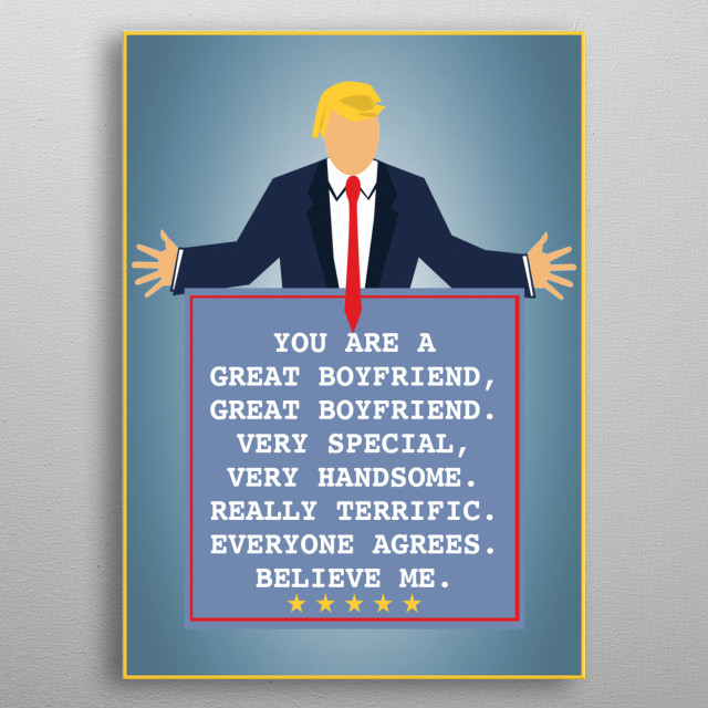 You are a great boyfriend, great boyfriend. Everyone agrees. Believe me. A funny gift for your boyfriend featuring President Trump metal poster