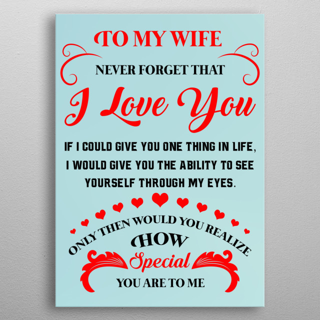 To My Wife - Never Forget That I Love You. The perfect gift for your wife. Show her how special she is to you. metal poster