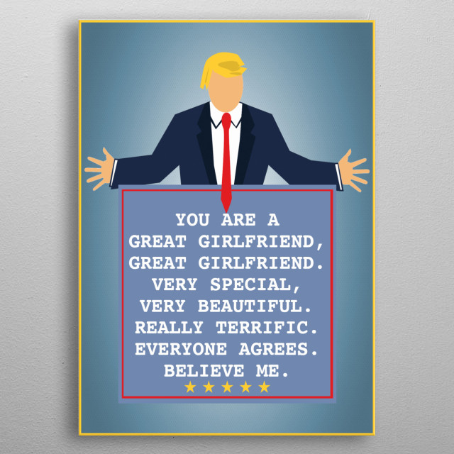 You are a great girlfriend, great girlfriend. Everyone agrees. Believe me. A funny gift for your girlfriend featuring President Trump metal poster