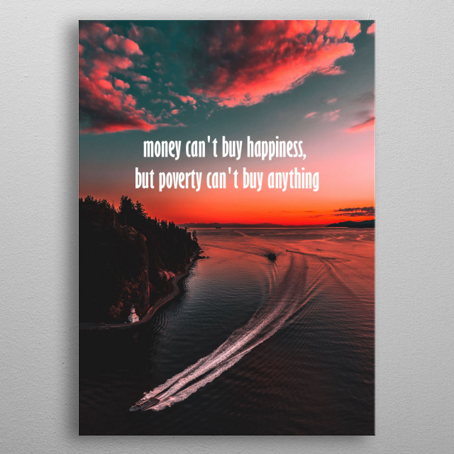 money can't buy happiness but poverty can't buy anything you choose   metal poster