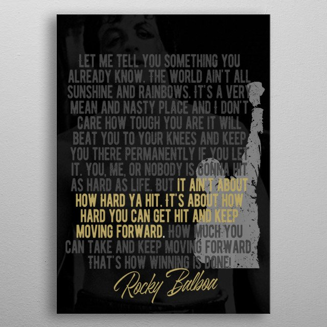 It's about how hard you can get hit and keep moving forward. How much you can take and keep moving forward.  Rocky Balboa  metal poster