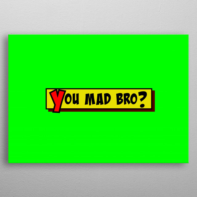 A comic strip yellow box with the text You Mad Bro? popping up in red and black, cartoon-style. Green background.  metal poster