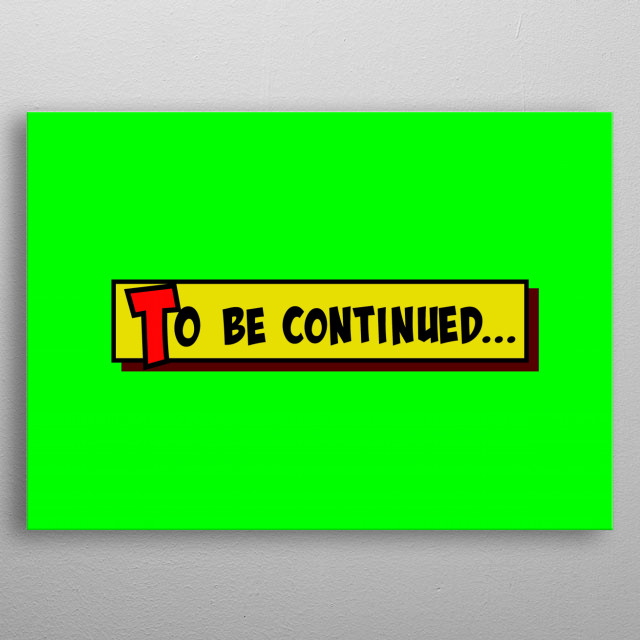 A comic strip yellow box with the words To be continued popping up in red and black, cartoon-style. Green background.   metal poster