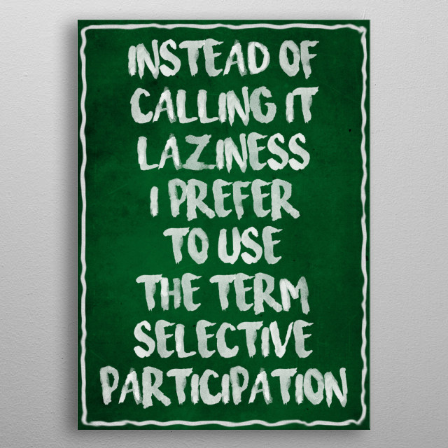 There are probably even more synonyms for laziness, but I'm too lazy to list them all metal poster