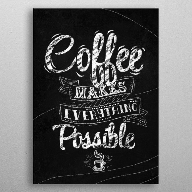 """""""Coffee makes everything possible"""" - A moto to live by illustrated as text art on a chalkboard. metal poster"""