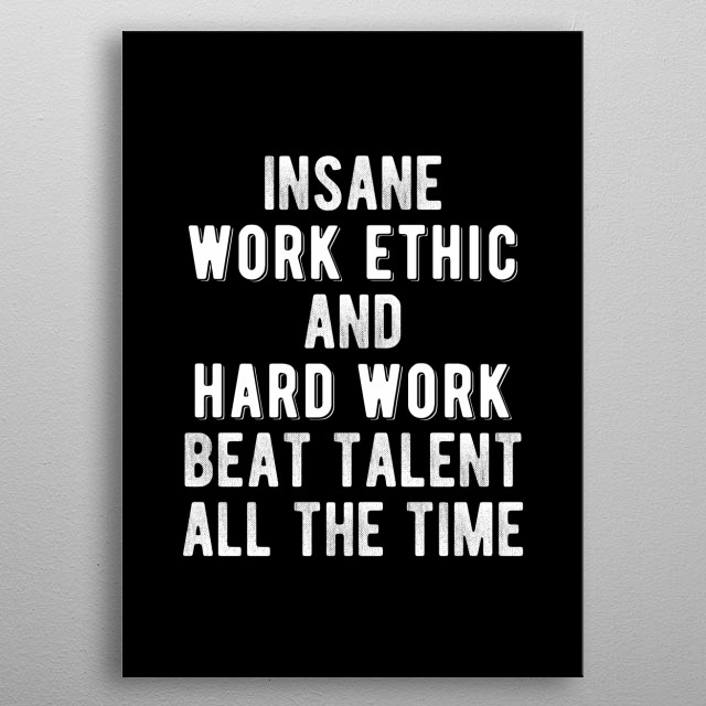 Insane work ethic and hard work beat talent all the time. Bold and inspiring minimal black and white motivational quote.  metal poster