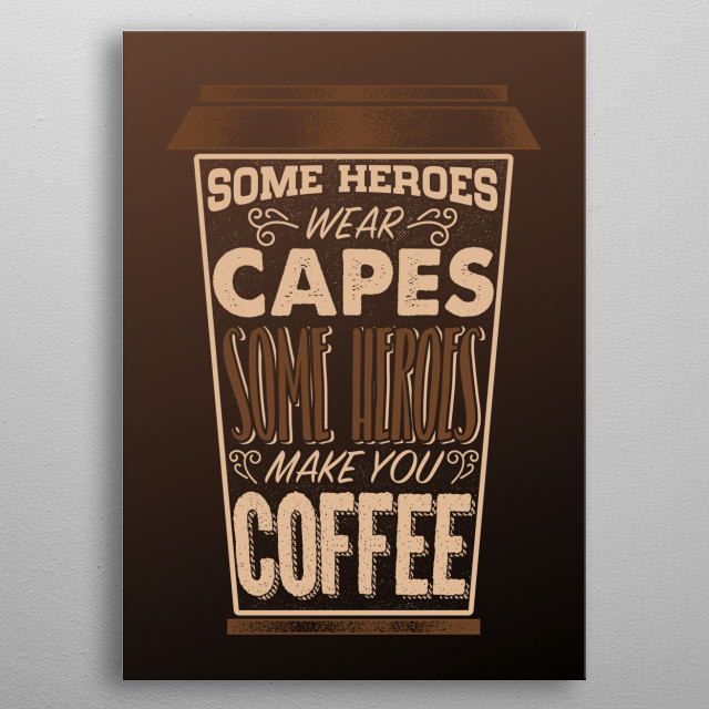 Some Heroes wear capes, real heros make you coffee design is perfect for all who love their monday morning coffe.  metal poster