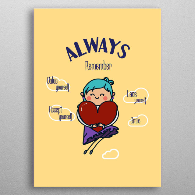 Is important to love yourself the way you are, because you can't love others if you don't love yourself first. You are important, always!  metal poster