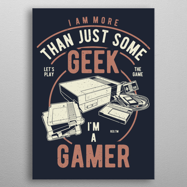 Gamers aren't geeks. We're just not going to settle for a boring life watching re-runs on TV. We enjoy multiple lives.   metal poster