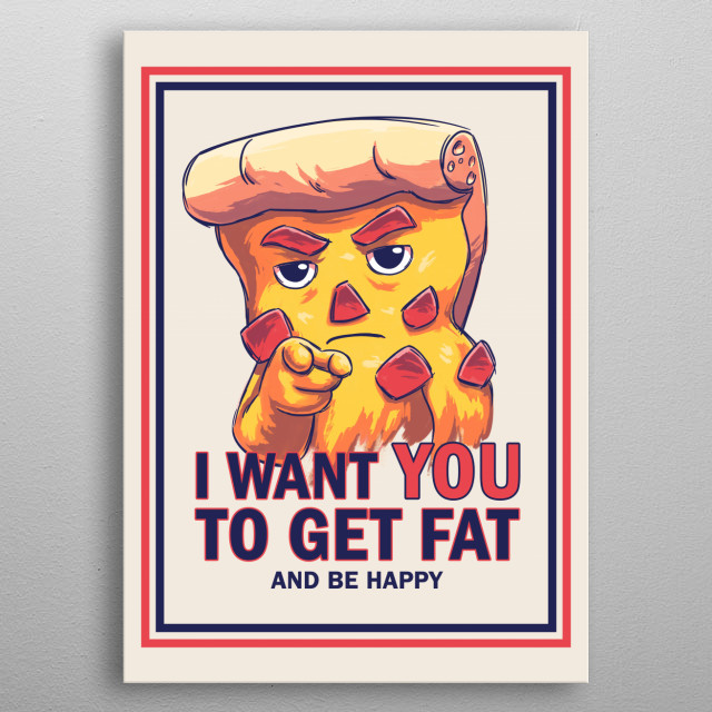 Uncle Pizza wants you to get fat and be happy! Don't you dare to disappoint this crusty and delicious general! metal poster