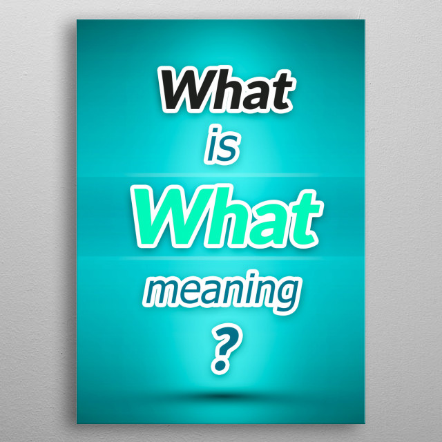 What is What meaning? metal poster