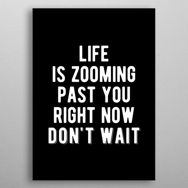 Life is zooming past you right now. Don't wait. Bold and inspiring motivational quote.  metal poster