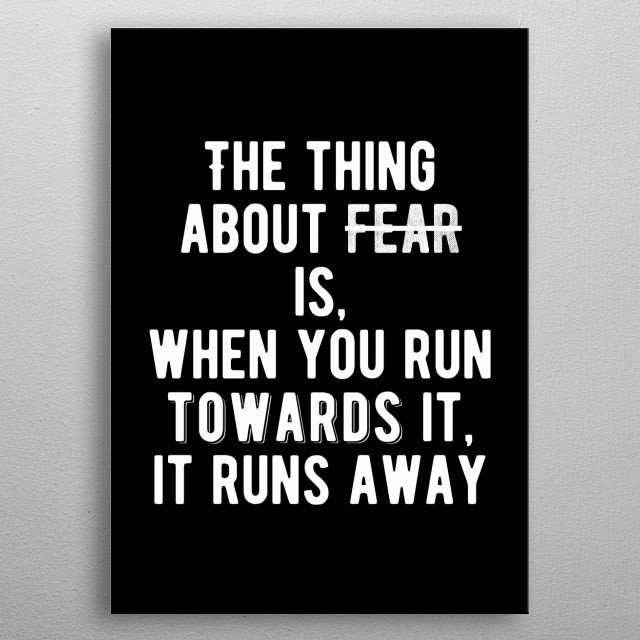 The thing about fear is when you run towards it, it runs away. Bold and inspiring motivational quote. metal poster