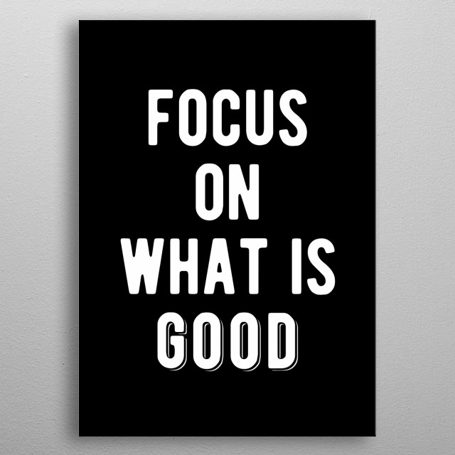 Focus on what is good. Bold and inspirational motivational quote.  metal poster