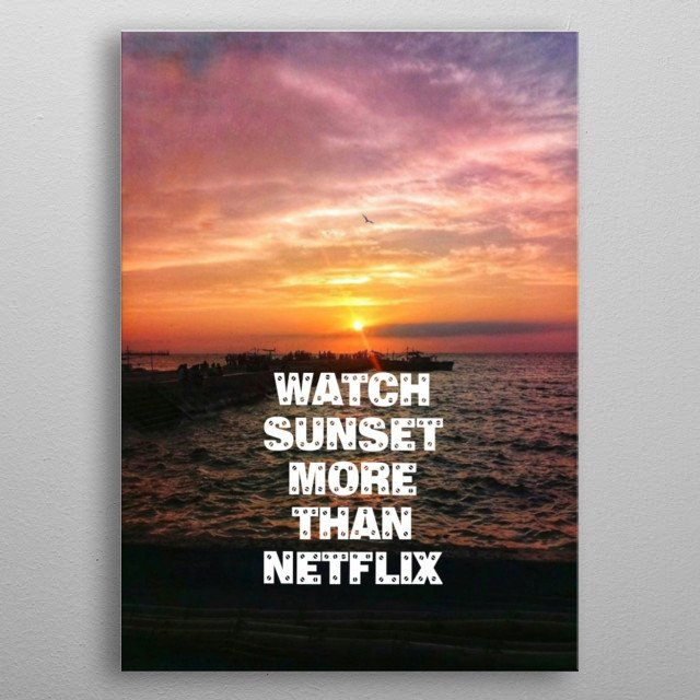Watch sunset more than Netflix. metal poster