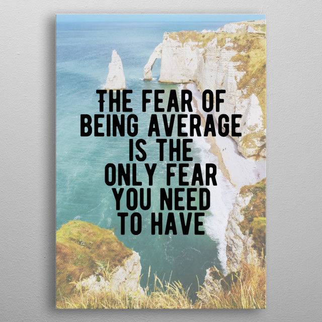 The fear of being average is the only fear you need to have. Bold and inspiring motivational quote.  metal poster