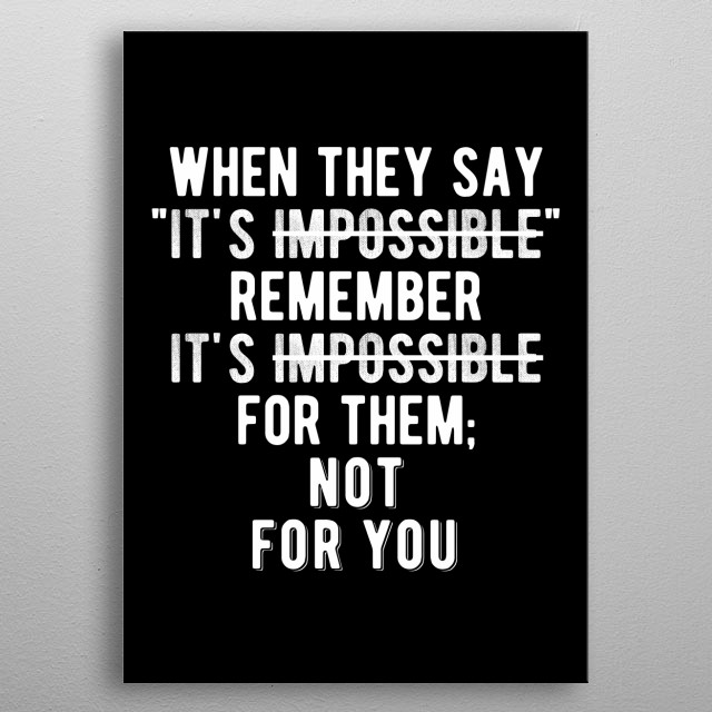"When they say ""It's impossible"" remember it's impossible for them. Not for you! Bold and inspiring black and white motivational quote. metal poster"
