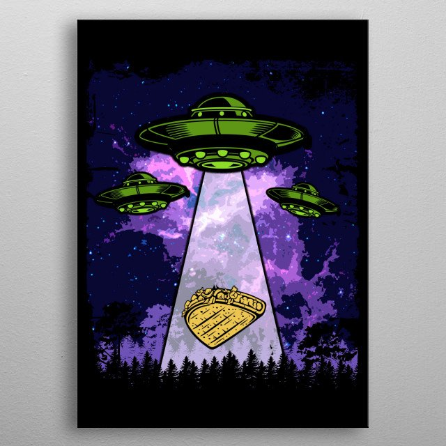 This is for everyone who love to eat mexican food especially taco and love aliens and UFO's. metal poster