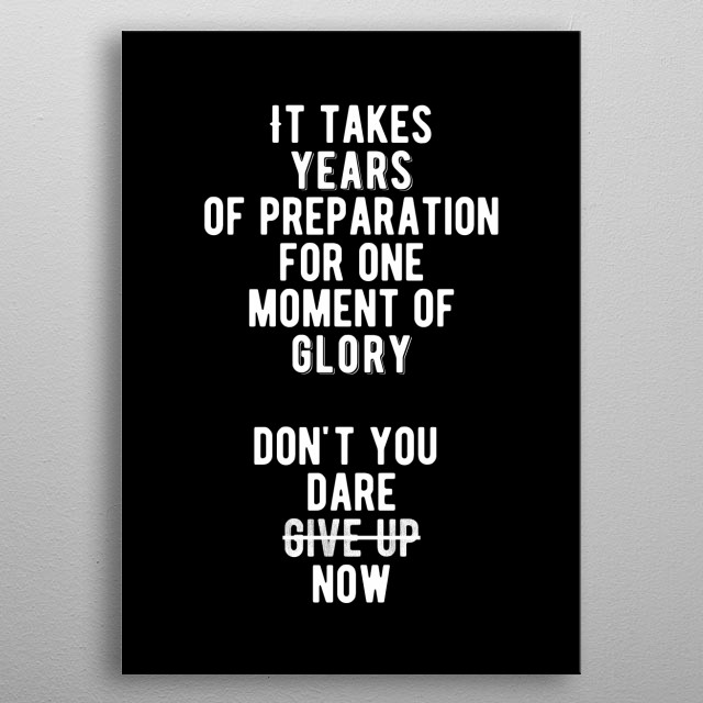 It takes years of preparation for one moment of glory. Don't you dare give up. Bold and inspiring motivational quote.  metal poster