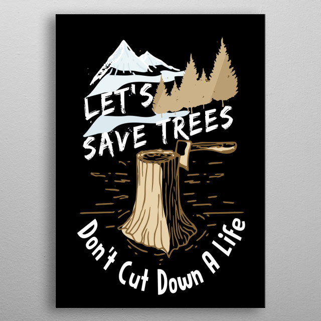 Let's Save Trees Don't Cut Down A Life  metal poster