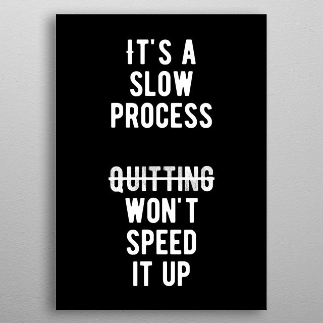 It's a slow process. Quitting won't speed it up. Bold and inspiring motivational quote.  metal poster